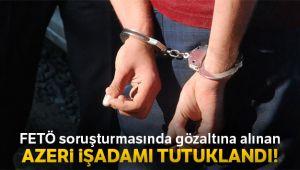 FETÖ soruşturmasında gözaltına alınan Azeri iş adamı Gurbanoğlu tutuklandı