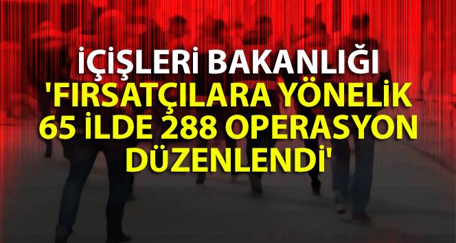 İçişleri Bakanlığı: 'Fırsatçılara yönelik 65 ilde 288 operasyon düzenlendi'