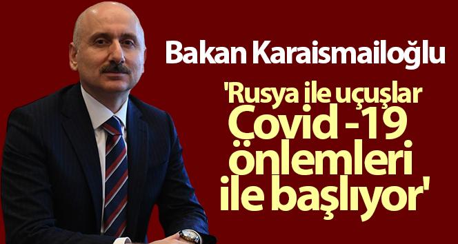 Bakan Karaismailoğlu: 'Rusya ile uçuşlar Covid -19 önlemleri ile başlıyor'