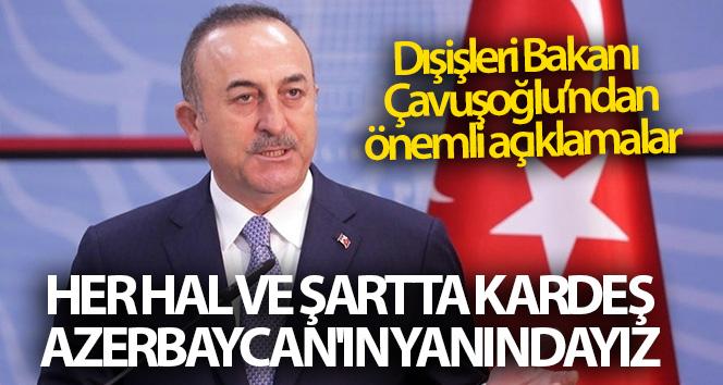 Dışişleri Bakanı Çavuşoğlu: 'Her hal ve şartta kardeş Azerbaycan'ın yanındayız'