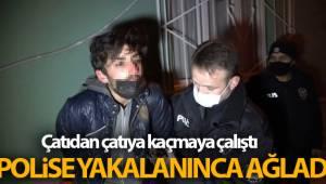 Çatıdan çatıya kaçmaya çalışan hırsız, polise yakalanınca ağladı