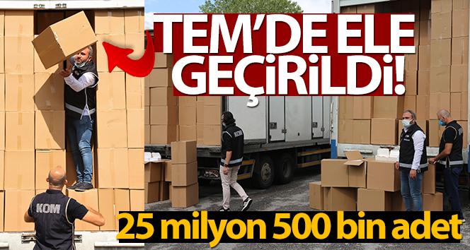 TEM'de ele geçirildi, 25 milyon 500 bin adet...